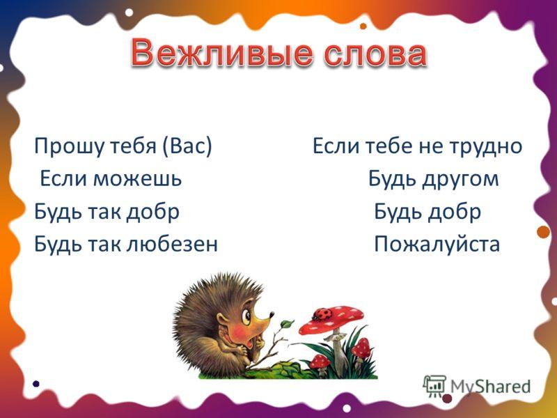 Прошу тебя (Вас)Если тебе не трудно Если можешь Будь другом Будь так добр Будь добр Будь так любезен Пожалуйста