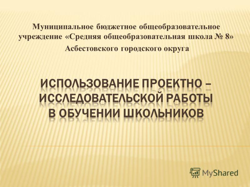 Муниципальное бюджетное общеобразовательное учреждение «Средняя общеобразовательная школа 8» Асбестовского городского округа