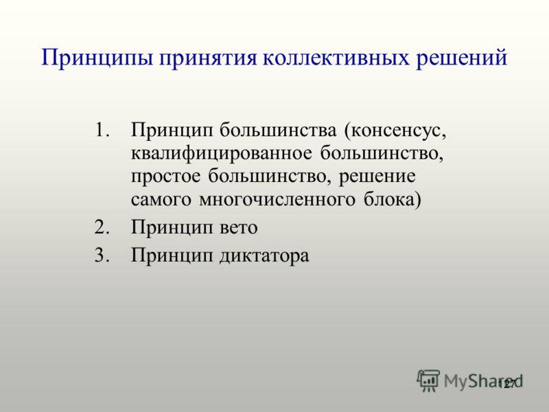 127 Принципы принятия коллективных решений 1.Принцип большинства (консенсус, квалифицированное большинство, простое большинство, решение самого многочисленного блока) 2.Принцип вето 3.Принцип диктатора