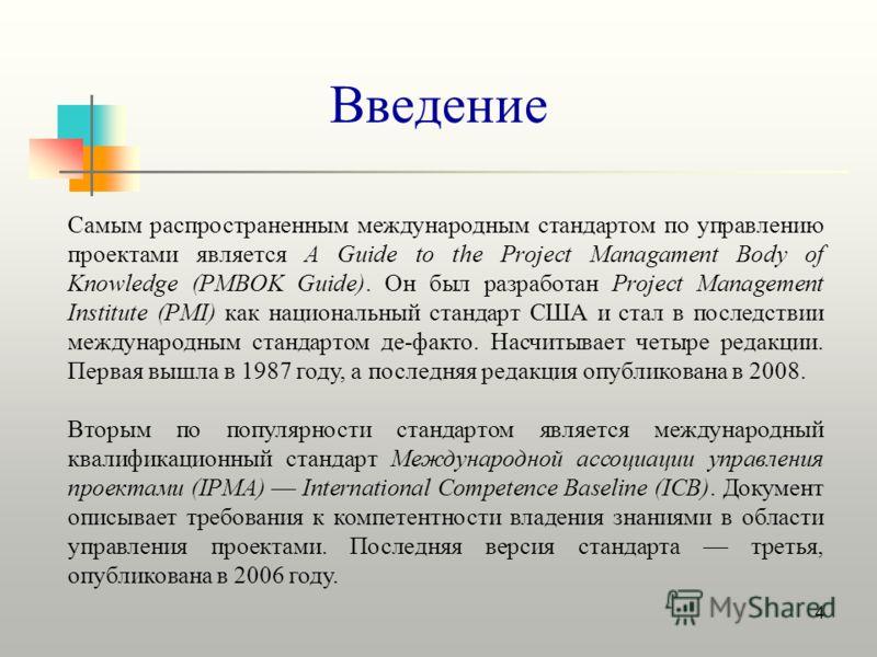 4 Введение Самым распространенным международным стандартом по управлению проектами является A Guide to the Project Managament Body of Knowledge (PMBOK Guide). Он был разработан Project Management Institute (PMI) как национальный стандарт США и стал в