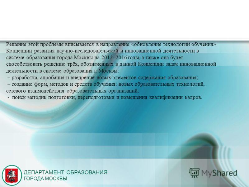 ДЕПАРТАМЕНТ ОБРАЗОВАНИЯ ГОРОДА МОСКВЫ Решение этой проблемы вписывается в направление «обновление технологий обучения» Концепции развития научно-исследовательской и инновационной деятельности в системе образования города Москвы на 2012–2016 годы, а т