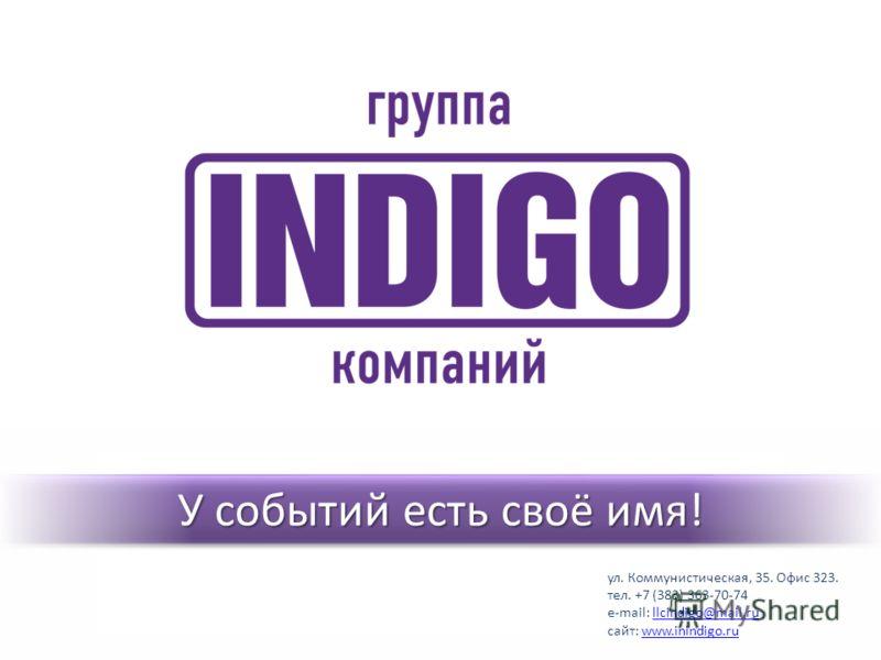 У событий есть своё имя! ул. Коммунистическая, 35. Офис 323. тел. +7 (383) 363-70-74 e-mail: llcindigo@mail.rullcindigo@mail.ru сайт: www.inindigo.ruwww.inindigo.ru