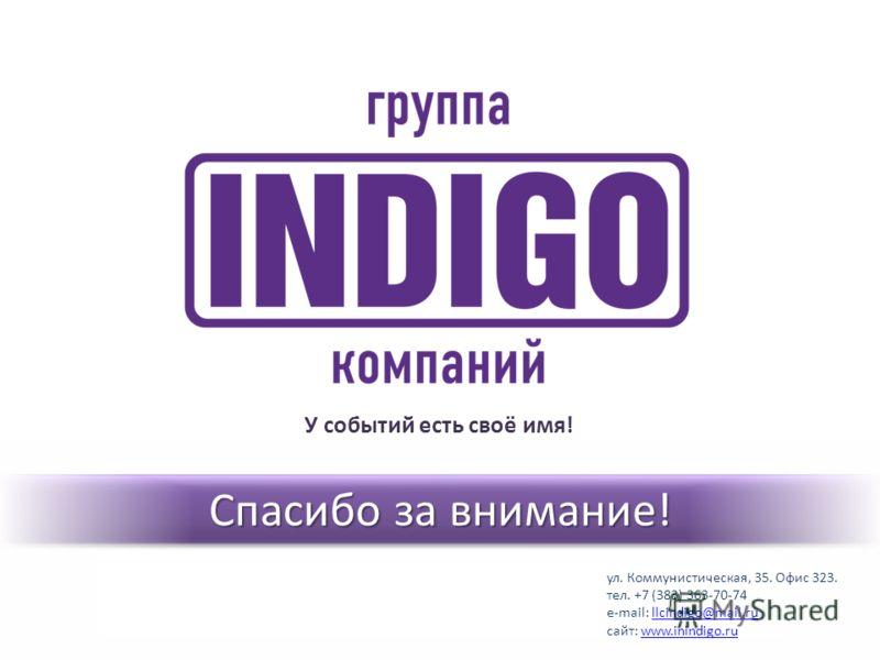 Спасибо за внимание! У событий есть своё имя! ул. Коммунистическая, 35. Офис 323. тел. +7 (383) 363-70-74 e-mail: llcindigo@mail.rullcindigo@mail.ru сайт: www.inindigo.ruwww.inindigo.ru