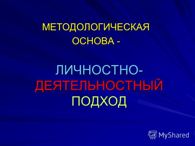 ЛИЧНОСТНО- ДЕЯТЕЛЬНОСТНЫЙ ПОДХОД МЕТОДОЛОГИЧЕСКАЯ ОСНОВА -
