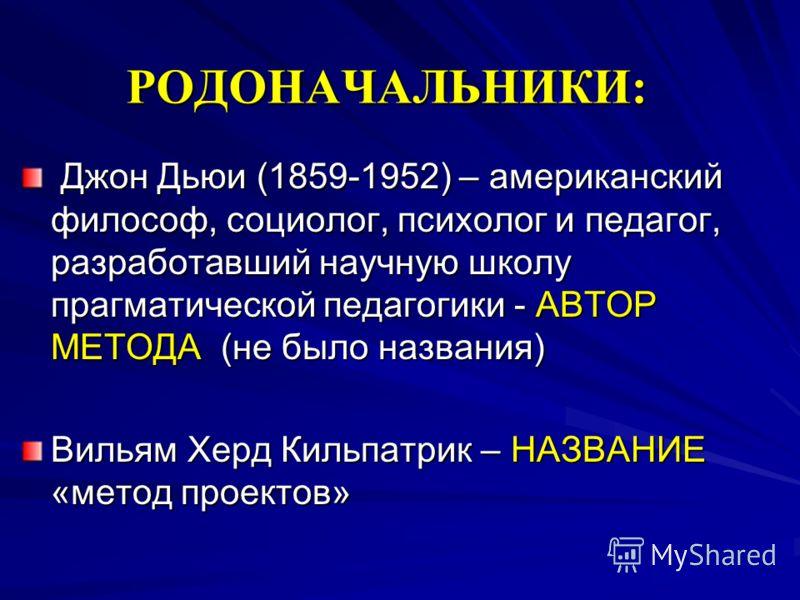 РОДОНАЧАЛЬНИКИ: Джон Дьюи (1859-1952) – американский философ, социолог, психолог и педагог, разработавший научную школу прагматической педагогики - АВТОР МЕТОДА (не было названия) Джон Дьюи (1859-1952) – американский философ, социолог, психолог и пед