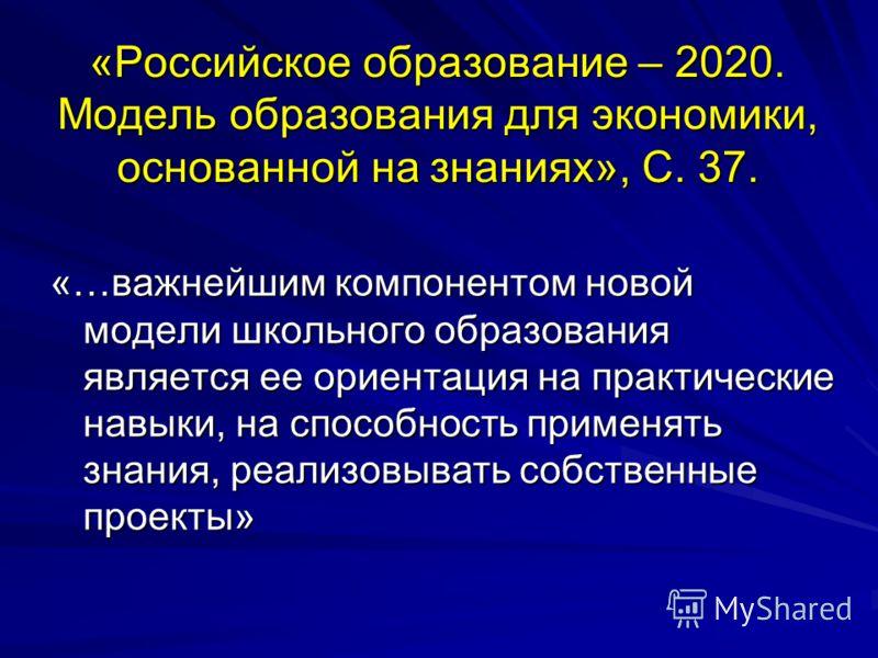 «Российское образование – 2020. Модель образования для экономики, основанной на знаниях», С. 37. «…важнейшим компонентом новой модели школьного образования является ее ориентация на практические навыки, на способность применять знания, реализовывать