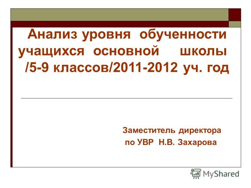Заместитель директора по УВР Н.В. Захарова Анализ уровня обученности учащихся основной школы /5-9 классов/2011-2012 уч. год