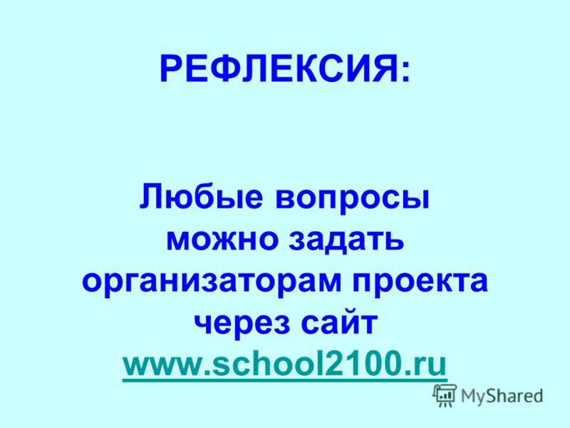 РЕФЛЕКСИЯ: Любые вопросы можно задать организаторам проекта через сайт www.school2100.ru www.school2100.ru