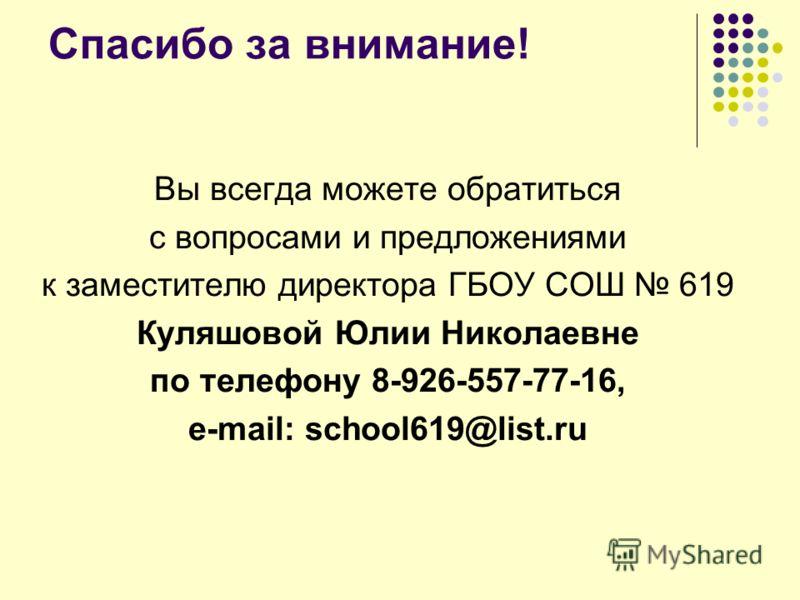 Спасибо за внимание! Вы всегда можете обратиться с вопросами и предложениями к заместителю директора ГБОУ СОШ 619 Куляшовой Юлии Николаевне по телефону 8-926-557-77-16, е-mail: school619@list.ru