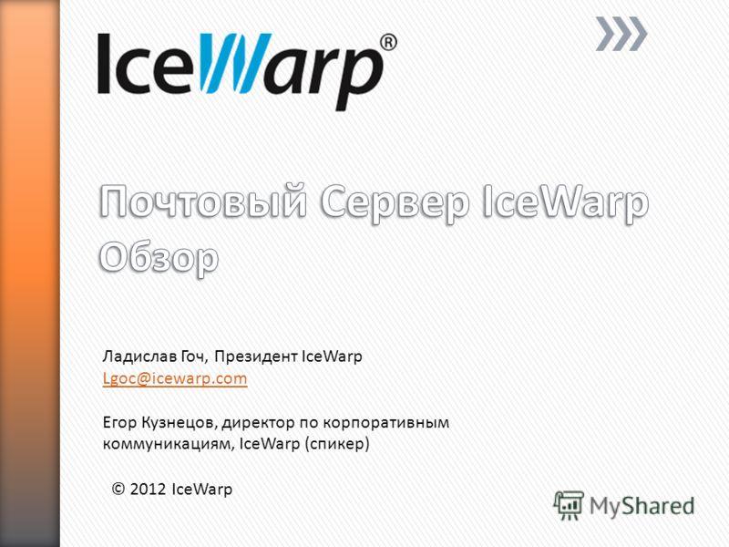 © 2012 IceWarp Ладислав Гоч, Президент IceWarp Lgoc@icewarp.com Егор Кузнецов, директор по корпоративным коммуникациям, IceWarp (спикер)