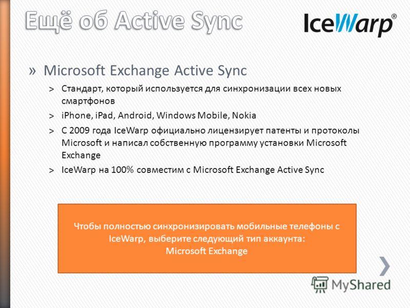 » Microsoft Exchange Active Sync ˃Стандарт, который используется для синхронизации всех новых смартфонов ˃iPhone, iPad, Android, Windows Mobile, Nokia ˃С 2009 года IceWarp официально лицензирует пaтенты и протоколы Microsoft и написал собственную про