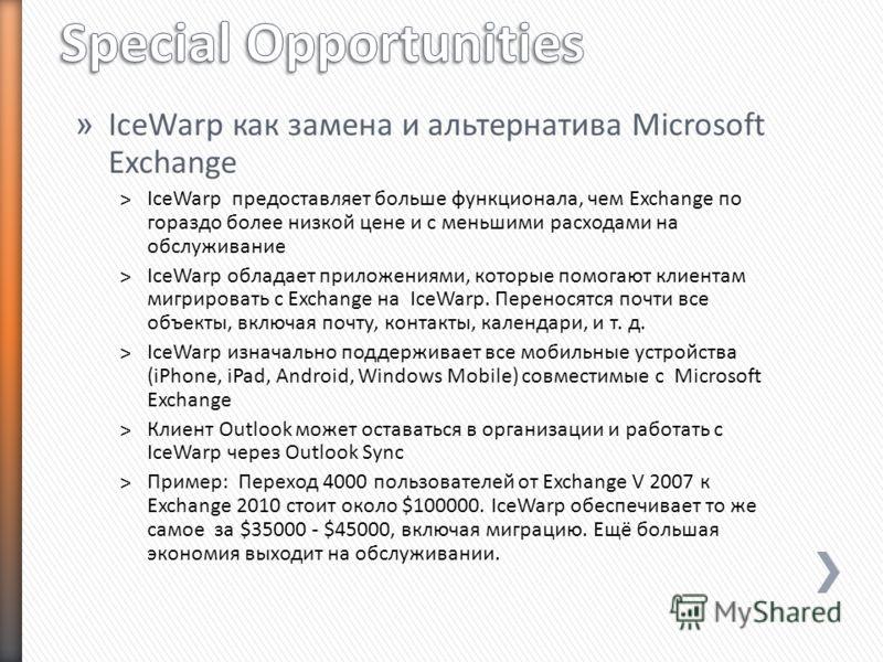 » IceWarp как замена и альтернатива Microsoft Exchange ˃IceWarp предоставляет больше функционала, чем Exchange по гораздо более низкой цене и с меньшими расходами на обслуживание ˃IceWarp обладает приложениями, которые помогают клиентам мигрировать с