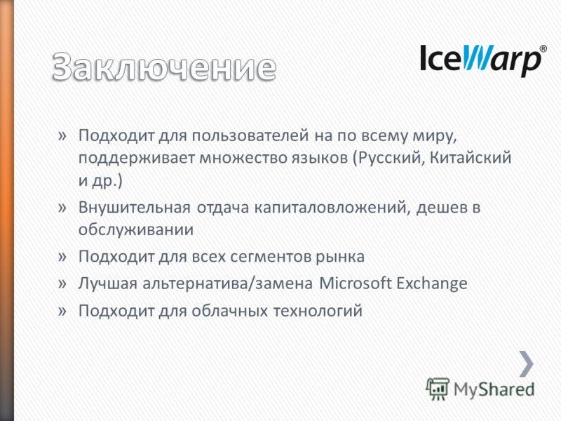 » Подходит для пользователей на по всему миру, поддерживает множество языков (Русский, Китайский и др.) » Внушительная отдача капиталовложений, дешев в обслуживании » Подходит для всех сегментов рынка » Лучшая альтернатива/замена Microsoft Exchange »