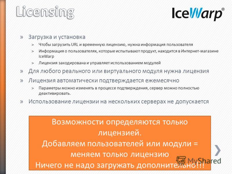 » Загрузка и установка ˃Чтобы загрузить URL и временную лицензию, нужна информация пользователя ˃Информация о пользователях, которые испытывают продукт, находится в Интернет-магазине IceWarp ˃Лицензия закодирована и управляет использованием модулей »