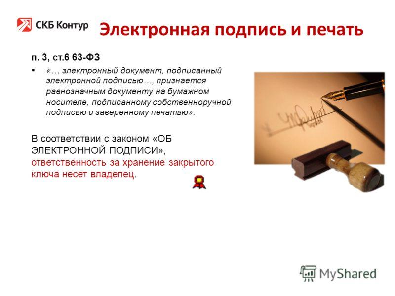 Электронная подпись и печать п. 3, ст.6 63-ФЗ «… электронный документ, подписанный электронной подписью…, признается равнозначным документу на бумажном носителе, подписанному собственноручной подписью и заверенному печатью». В соответствии с законом