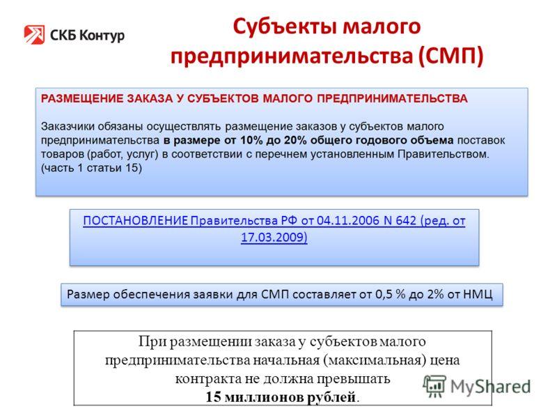 Субъекты малого предпринимательства (СМП) При размещении заказа у субъектов малого предпринимательства начальная (максимальная) цена контракта не должна превышать 15 миллионов рублей. Размер обеспечения заявки для СМП составляет от 0,5 % до 2% от НМЦ