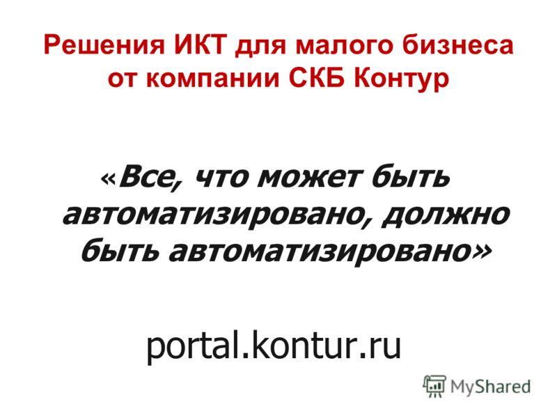 Решения ИКТ для малого бизнеса от компании СКБ Контур « Все, что может быть автоматизировано, должно быть автоматизировано» portal.kontur.ru