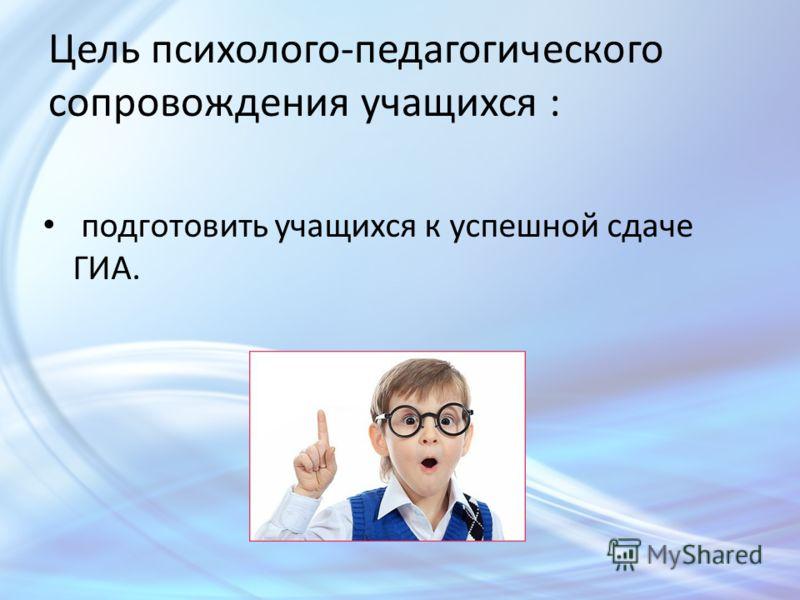 Цель психолого-педагогического сопровождения учащихся : подготовить учащихся к успешной сдаче ГИА.