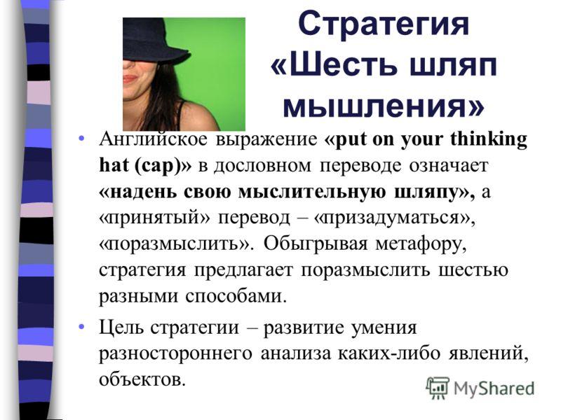 Стратегия «Шесть шляп мышления» Английское выражение «put on your thinking hat (cap)» в дословном переводе означает «надень свою мыслительную шляпу», а «принятый» перевод – «призадуматься», «поразмыслить». Обыгрывая метафору, стратегия предлагает пор