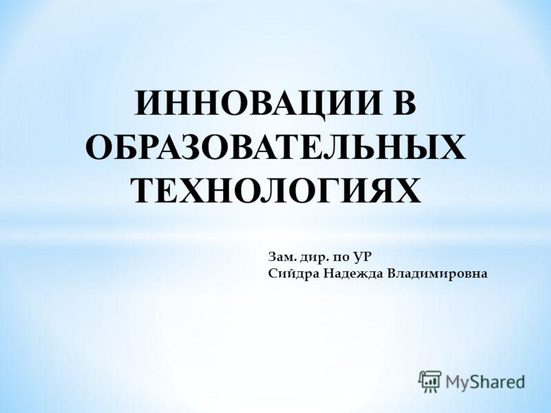 ИННОВАЦИИ В ОБРАЗОВАТЕЛЬНЫХ ТЕХНОЛОГИЯХ Зам. дир. по УР Сийдра Надежда Владимировна