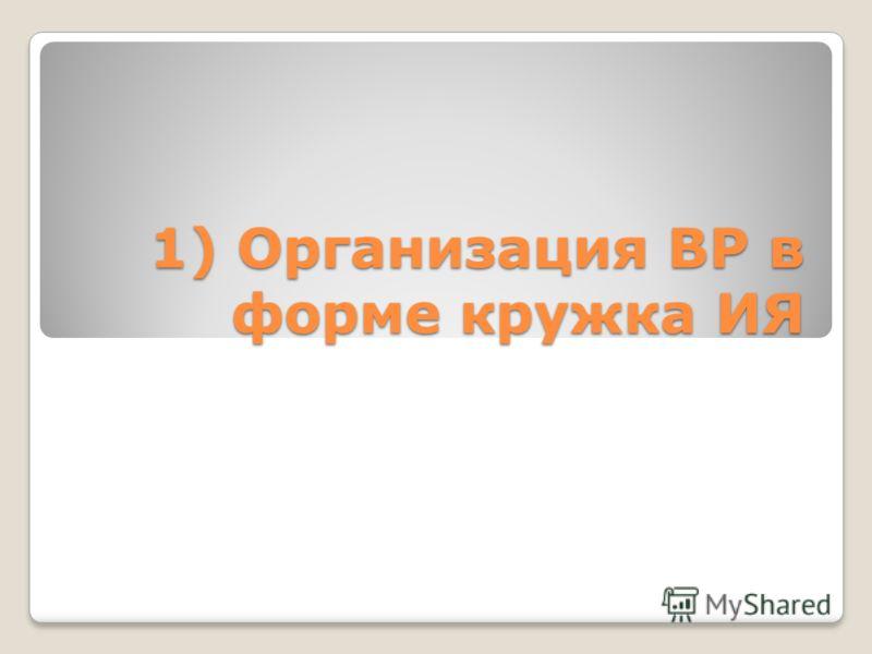 1) Организация ВР в форме кружка ИЯ