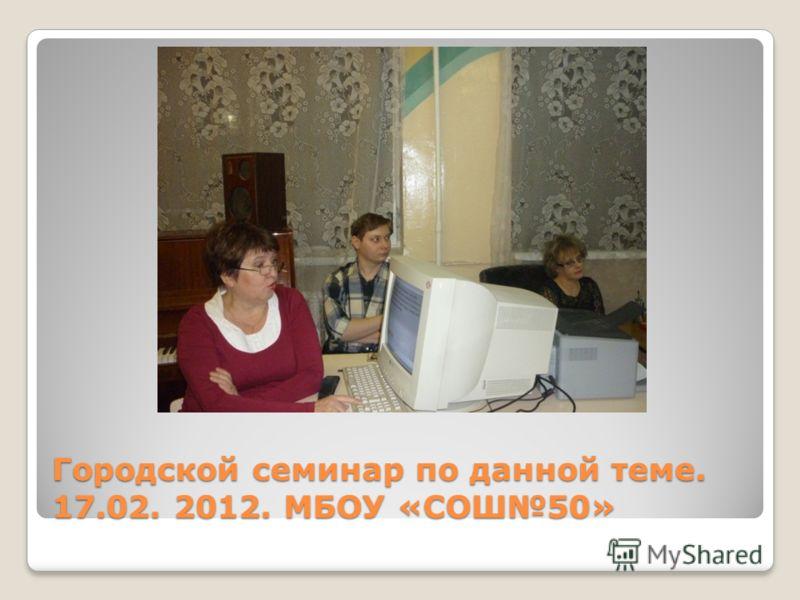 Городской семинар по данной теме. 17.02. 2012. МБОУ «СОШ50»