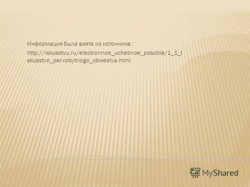 Информация была взята из источника : http://iskusstvu.ru/electronnoe_uchebnoe_posobie/1_1_I skusstvo_pervobytnogo_obwestva.html