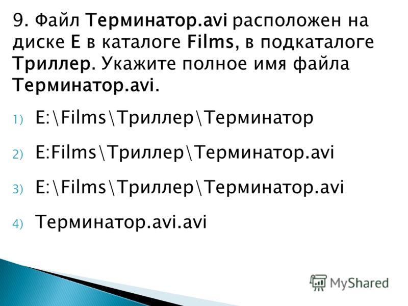 9. Файл Терминатор.avi расположен на диске E в каталоге Films, в подкаталоге Триллер. Укажите полное имя файла Терминатор.avi. 1) E:\Films\Триллер\Терминатор 2) E:Films\Триллер\Терминатор.avi 3) E:\Films\Триллер\Терминатор.avi 4) Терминатор.avi.avi