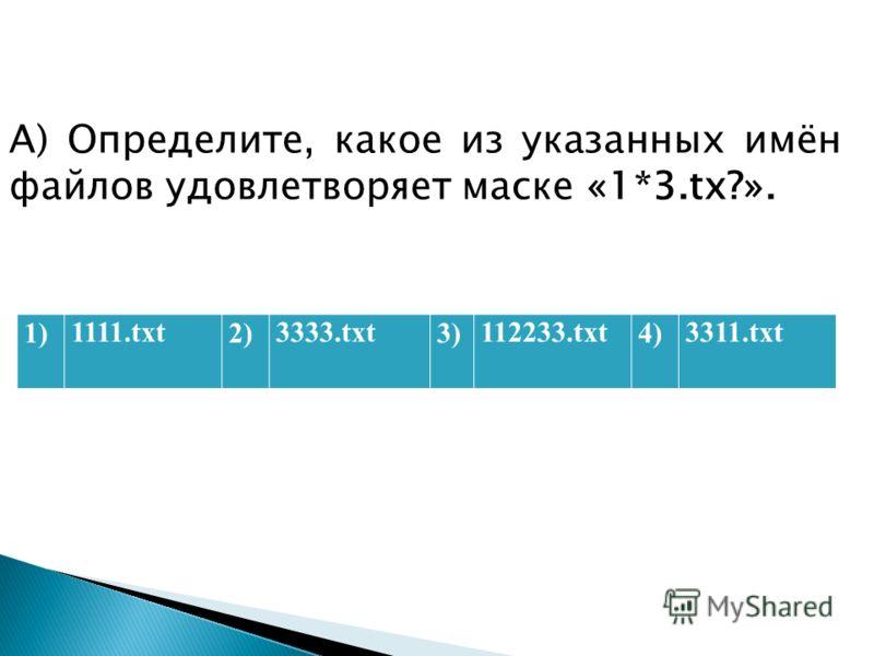 А) Определите, какое из указанных имён файлов удовлетворяет маске «1*3.tх?». 1)1111.txt2)3333.txt3)112233.txt4)3311.txt