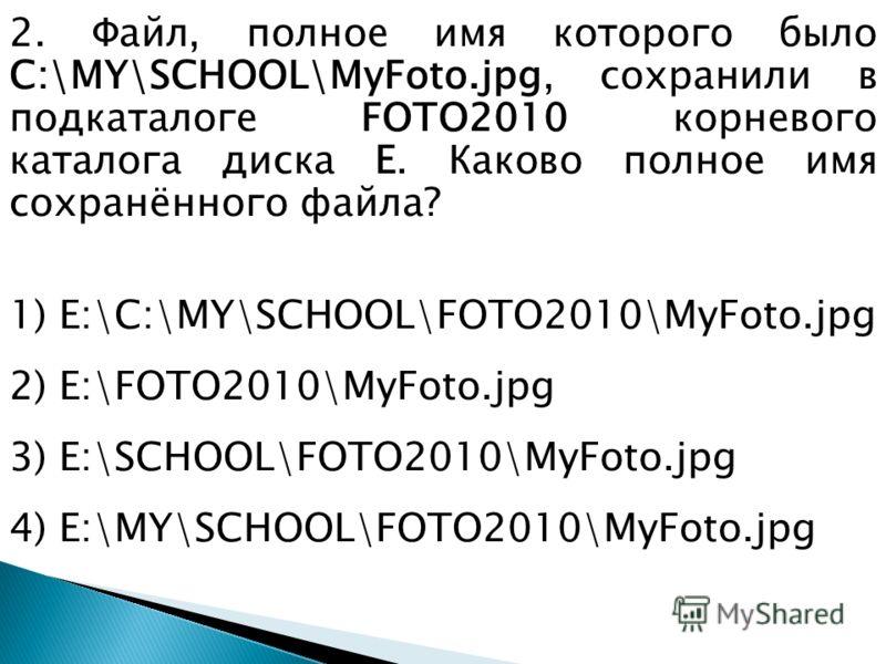 2. Файл, полное имя которого было С:\MY\SCHOOL\MyFoto.jpg, сохранили в подкаталоге FOTO2010 корневого каталога диска E. Каково полное имя сохранённого файла? 1) E:\С:\MY\SCHOOL\FOTO2010\MyFoto.jpg 2) E:\FOTO2010\MyFoto.jpg 3) E:\SCHOOL\FOTO2010\MyFot