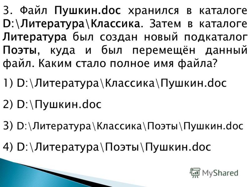 3. Файл Пушкин.doc хранился в каталоге D:\Литература\Классика. Затем в каталоге Литература был создан новый подкаталог Поэты, куда и был перемещён данный файл. Каким стало полное имя файла? 1) D:\Литература\Классика\Пушкин.doc 2) D:\Пушкин.doc 3) D:\