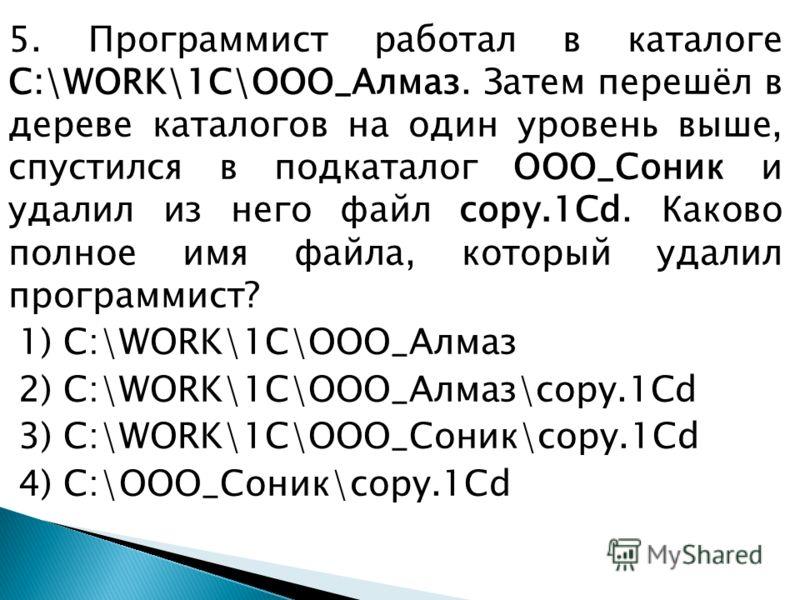 5. Программист работал в каталоге C:\WORK\1C\ООО_Алмаз. Затем перешёл в дереве каталогов на один уровень выше, спустился в подкаталог ООО_Соник и удалил из него файл copy.1Cd. Каково полное имя файла, который удалил программист? 1) C:\WORK\1C\ООО_Алм
