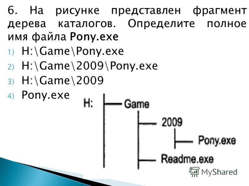 6. На рисунке представлен фрагмент дерева каталогов. Определите полное имя файла Pony.exe 1) H:\Game\Pony.exe 2) H:\Game\2009\Pony.exe 3) H:\Game\2009 4) Pony.exe