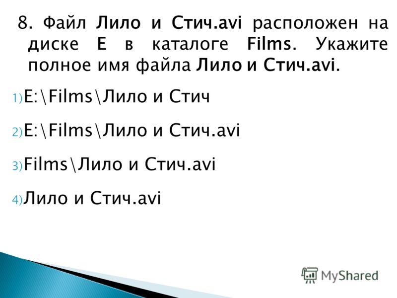 8. Файл Лило и Стич.avi расположен на диске E в каталоге Films. Укажите полное имя файла Лило и Стич.avi. 1) E:\Films\Лило и Стич 2) E:\Films\Лило и Стич.avi 3) Films\Лило и Стич.avi 4) Лило и Стич.avi
