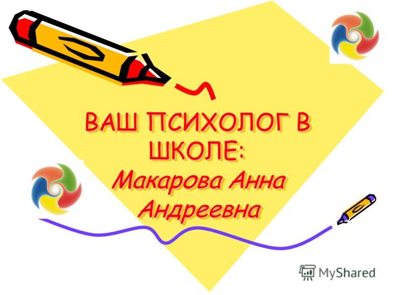 ВАШ ПСИХОЛОГ В ШКОЛЕ: Макарова Анна Андреевна