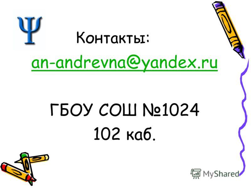Контакты: an-andrevna@yandex.ru ГБОУ СОШ 1024 102 каб.