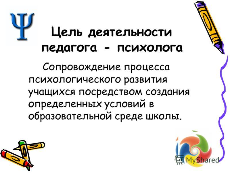 Цель деятельности педагога - психолога Сопровождение процесса психологического развития учащихся посредством создания определенных условий в образовательной среде школы.
