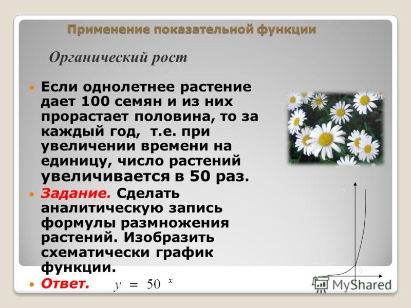 Применение показательной функции Если однолетнее растение дает 100 семян и из них прорастает половина, то за каждый год, т.е. при увеличении времени на единицу, число растений увеличивается в 50 раз. Задание. Сделать аналитическую запись формулы разм