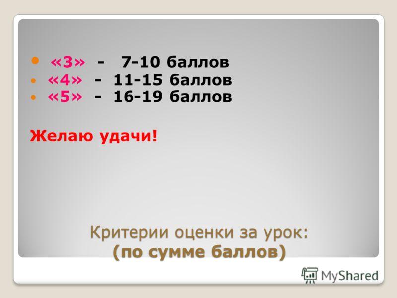Критерии оценки за урок: (по сумме баллов) «3» - 7-10 баллов «4» - 11-15 баллов «5» - 16-19 баллов Желаю удачи!