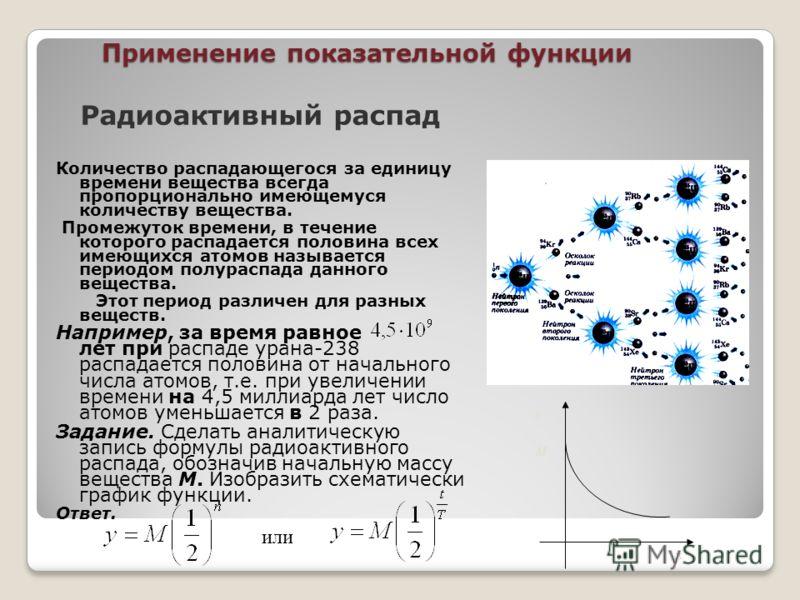 Применение показательной функции Радиоактивный распад Количество распадающегося за единицу времени вещества всегда пропорционально имеющемуся количеству вещества. Промежуток времени, в течение которого распадается половина всех имеющихся атомов назыв
