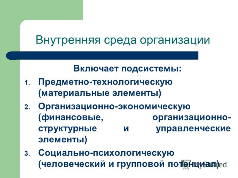 Внутренняя среда организации Включает подсистемы: 1. Предметно-технологическую (материальные элементы) 2. Организационно-экономическую (финансовые, организационно- структурные и управленческие элементы) 3. Социально-психологическую (человеческий и гр