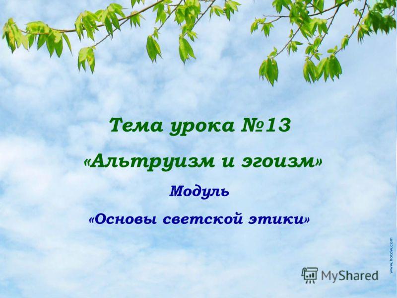 Тема урока 13 «Альтруизм и эгоизм» Модуль «Основы светской этики»