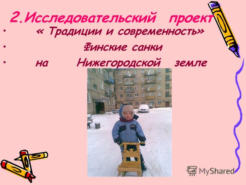« Традиции и современность» Финские санки на Нижегородской земле 2.Исследовательский проект