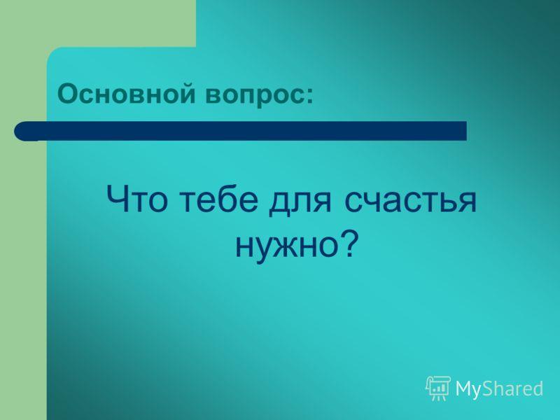 Основной вопрос: Что тебе для счастья нужно?