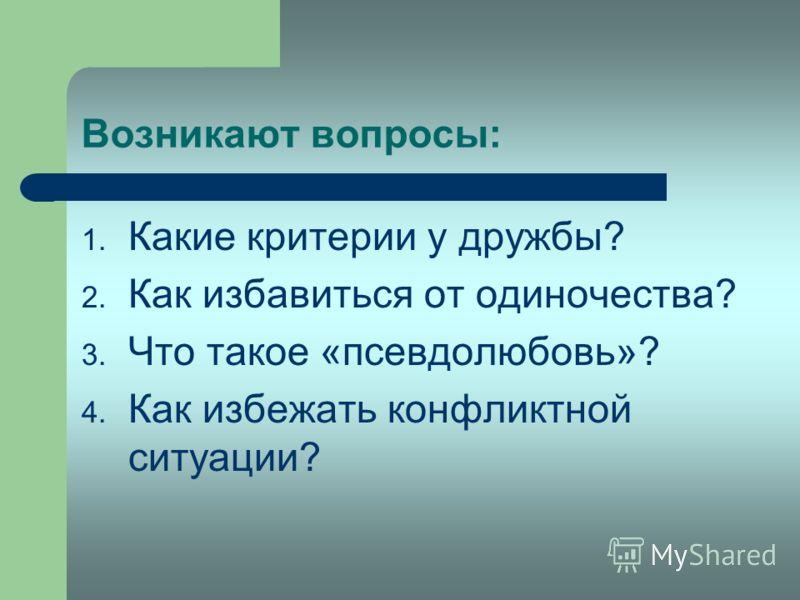 Возникают вопросы: 1. Какие критерии у дружбы? 2. Как избавиться от одиночества? 3. Что такое «псевдолюбовь»? 4. Как избежать конфликтной ситуации?