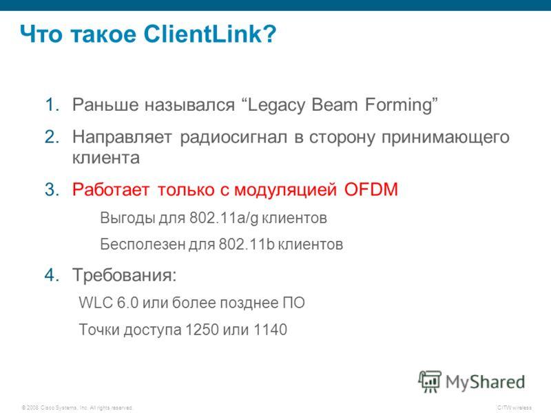 © 2008 Cisco Systems, Inc. All rights reserved.CITW wireless Что такое ClientLink? 1.Раньше назывался Legacy Beam Forming 2.Направляет радиосигнал в сторону принимающего клиента 3.Работает только с модуляцией OFDM Выгоды для 802.11a/g клиентов Беспол