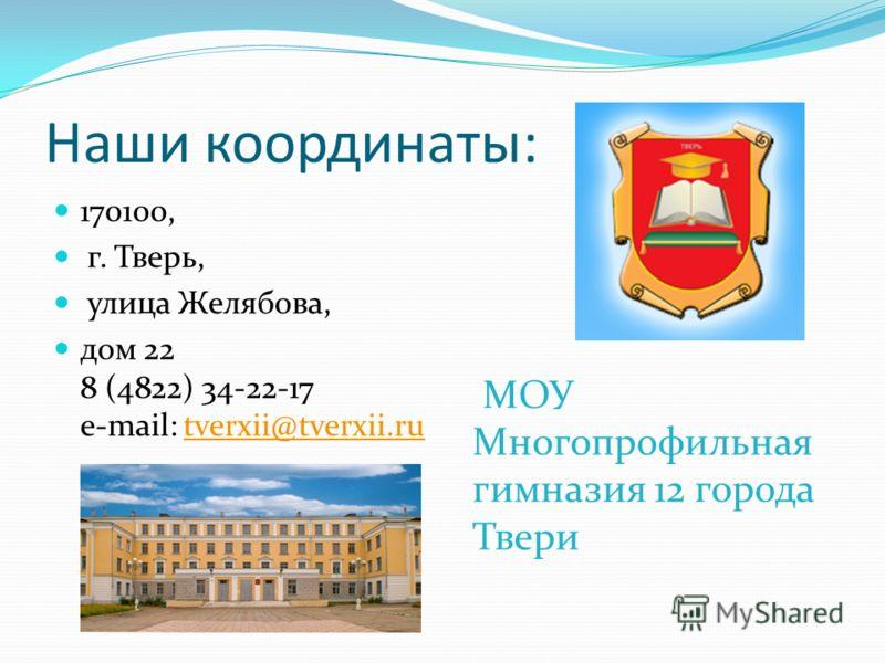 Наши координаты: 170100, г. Тверь, улица Желябова, дом 22 8 (4822) 34-22-17 e-mail: tverxii@tverxii.rutverxii@tverxii.ru МОУ Многопрофильная гимназия 12 города Твери