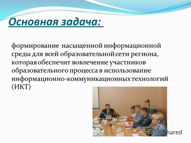 Основная задача: формирование насыщенной информационной среды для всей образовательной сети региона, которая обеспечит вовлечение участников образовательного процесса в использование информационно-коммуникационных технологий (ИКТ)