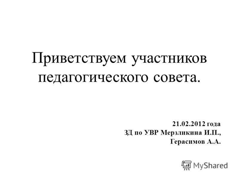 Приветствуем участников педагогического совета. 21.02.2012 года ЗД по УВР Мерзликина И.П., Герасимов А.А.