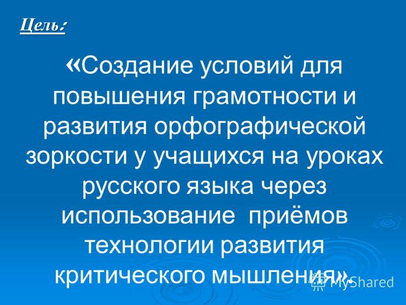 « Создание условий для повышения грамотности и развития орфографической зоркости у учащихся на уроках русского языка через использование приёмов технологии развития критического мышления ». Цель :
